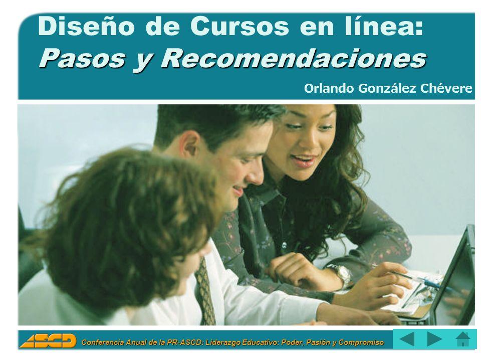 Conferencia Anual de la PR-ASCD: Liderazgo Educativo: Poder, Pasión y Compromiso 1 Pasos y Recomendaciones Diseño de Cursos en línea: Pasos y Recomendaciones Orlando González Chévere