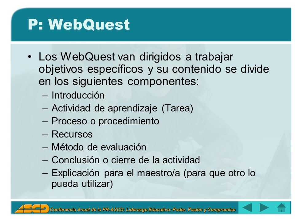 Conferencia Anual de la PR-ASCD: Liderazgo Educativo: Poder, Pasión y Compromiso P: WebQuest Los WebQuest van dirigidos a trabajar objetivos específicos y su contenido se divide en los siguientes componentes: –Introducción –Actividad de aprendizaje (Tarea) –Proceso o procedimiento –Recursos –Método de evaluación –Conclusión o cierre de la actividad –Explicación para el maestro/a (para que otro lo pueda utilizar)