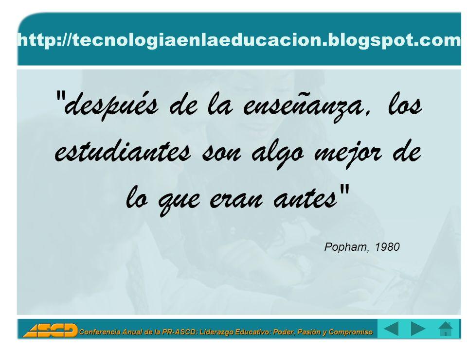 Conferencia Anual de la PR-ASCD: Liderazgo Educativo: Poder, Pasión y Compromiso http://tecnologiaenlaeducacion.blogspot.com después de la enseñanza, los estudiantes son algo mejor de lo que eran antes Popham, 1980