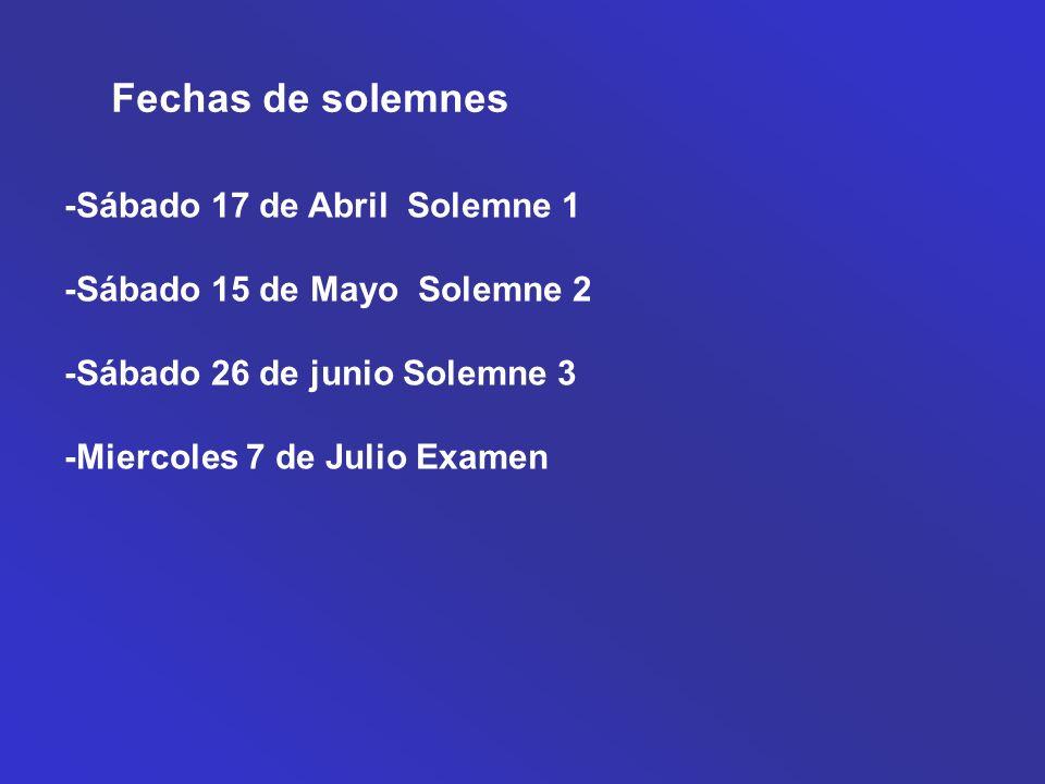 Fechas de solemnes -Sábado 17 de Abril Solemne 1 -Sábado 15 de Mayo Solemne 2 -Sábado 26 de junio Solemne 3 -Miercoles 7 de Julio Examen