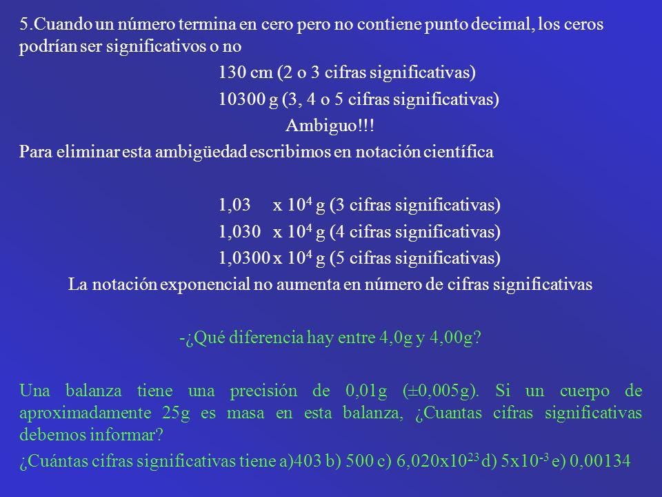5.Cuando un número termina en cero pero no contiene punto decimal, los ceros podrían ser significativos o no 130 cm (2 o 3 cifras significativas) 10300 g (3, 4 o 5 cifras significativas) Ambiguo!!.