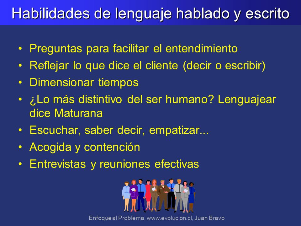 Enfoque al Problema, www.evolucion.cl, Juan Bravo Habilidades de lenguaje hablado y escrito Preguntas para facilitar el entendimiento Reflejar lo que