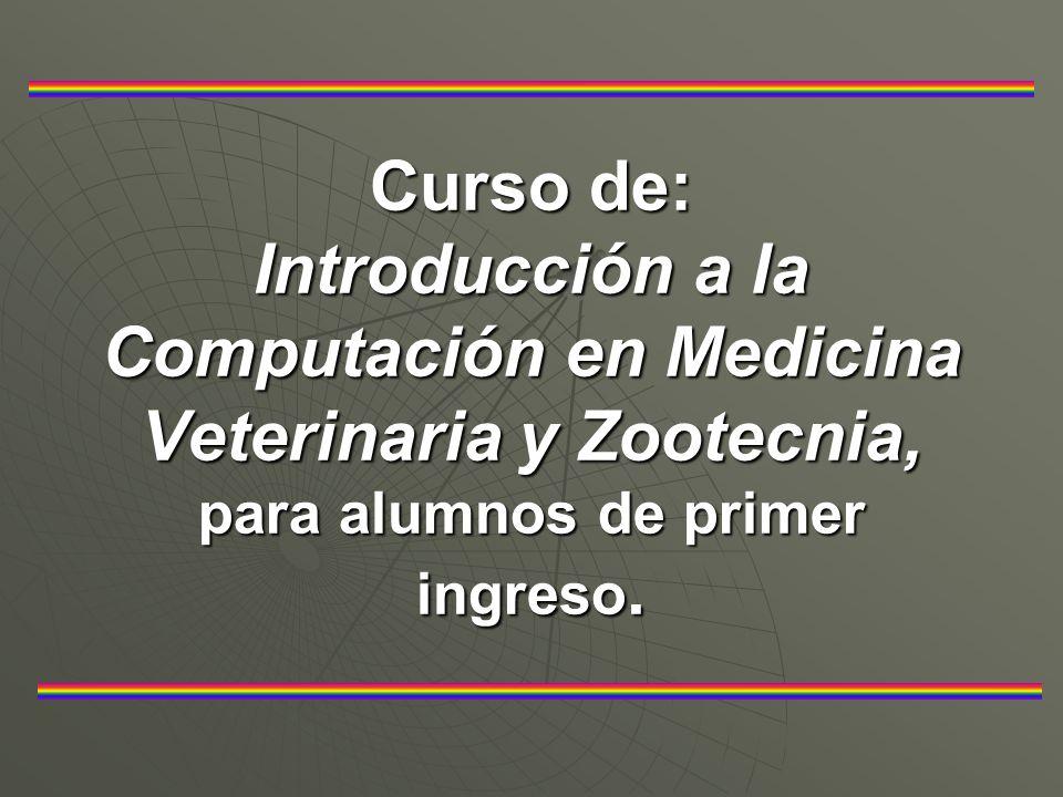 Curso de: Introducción a la Computación en Medicina Veterinaria y Zootecnia, para alumnos de primer ingreso.