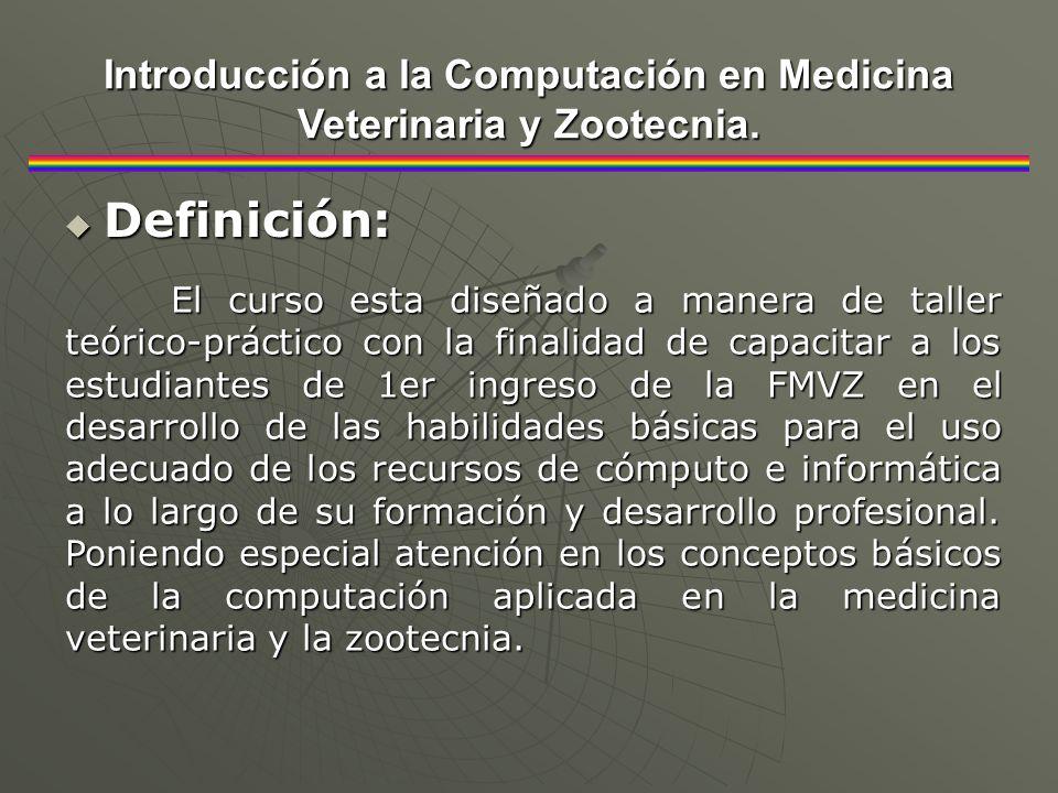 Definición: Definición: Introducción a la Computación en Medicina Veterinaria y Zootecnia. El curso esta diseñado a manera de taller teórico-práctico