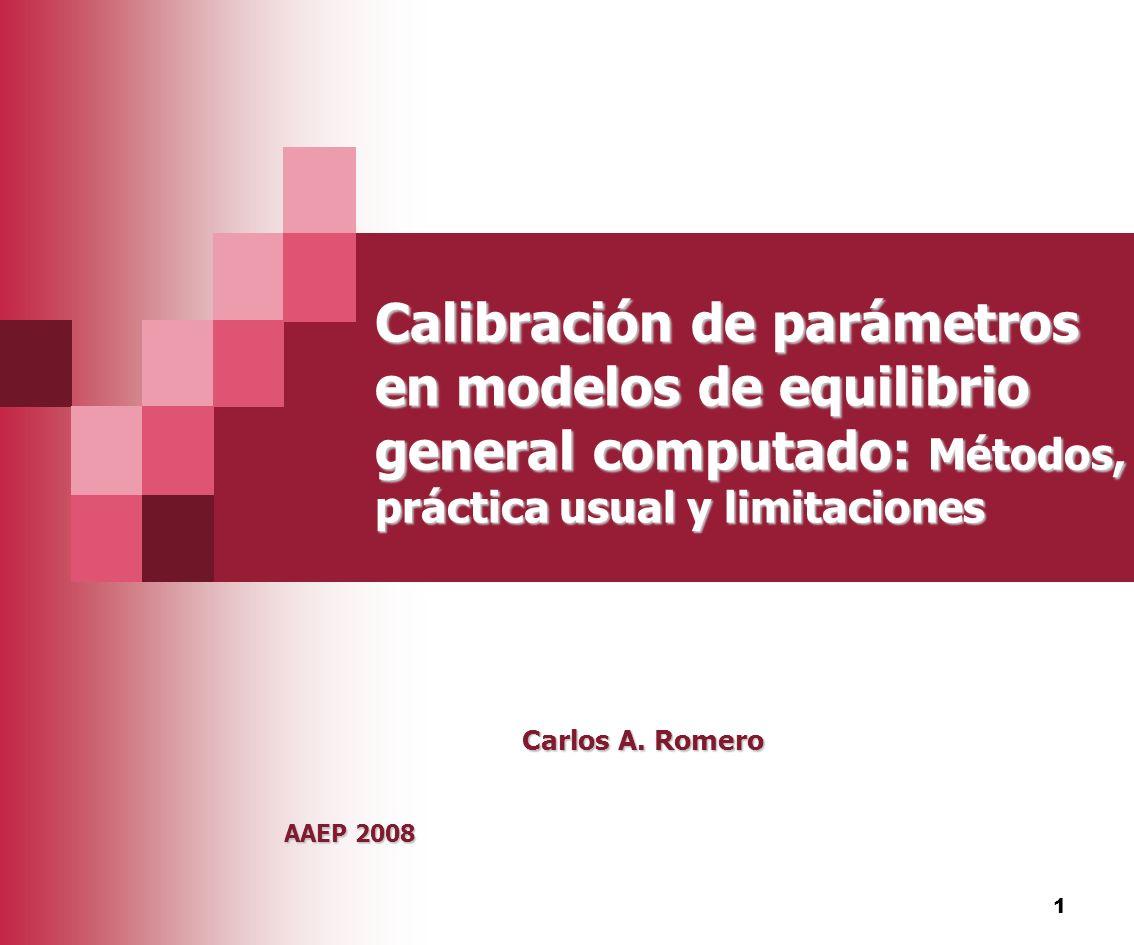 1 Calibración de parámetros en modelos de equilibrio general computado: Métodos, práctica usual y limitaciones Carlos A. Romero AAEP 2008