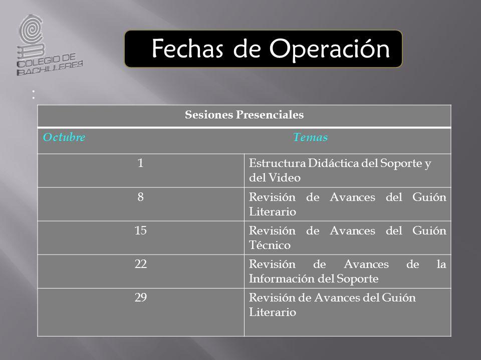 Fechas de Operación : Sesiones Presenciales Octubre Temas 1Estructura Didáctica del Soporte y del Video 8Revisión de Avances del Guión Literario 15Rev