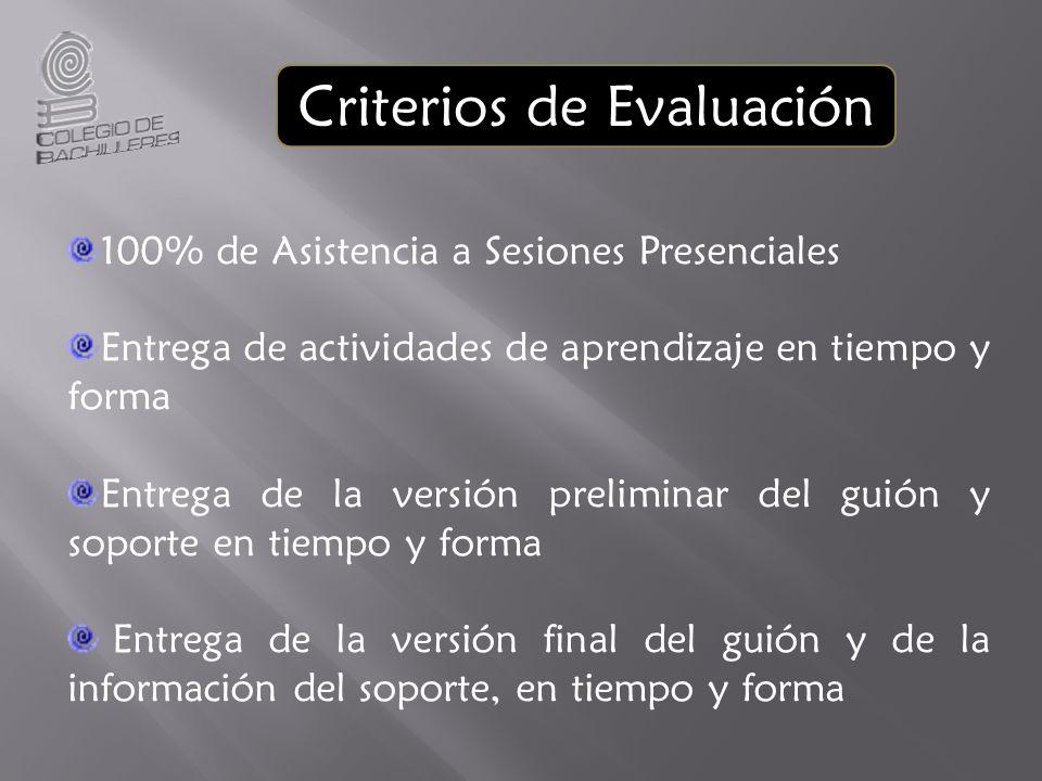 100% de Asistencia a Sesiones Presenciales Entrega de actividades de aprendizaje en tiempo y forma Entrega de la versión preliminar del guión y soporte en tiempo y forma Entrega de la versión final del guión y de la información del soporte, en tiempo y forma Criterios de Evaluación