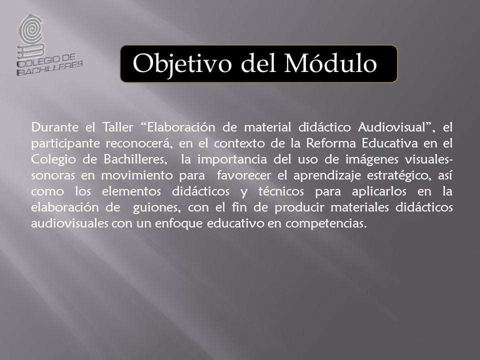 Objetivo del Módulo Durante el Taller Elaboración de material didáctico Audiovisual, el participante reconocerá, en el contexto de la Reforma Educativ