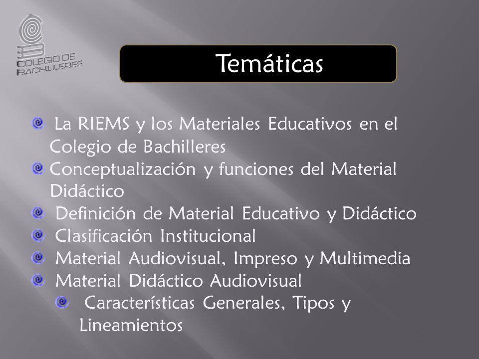Temáticas La RIEMS y los Materiales Educativos en el Colegio de Bachilleres Conceptualización y funciones del Material Didáctico Definición de Material Educativo y Didáctico Clasificación Institucional Material Audiovisual, Impreso y Multimedia Material Didáctico Audiovisual Características Generales, Tipos y Lineamientos