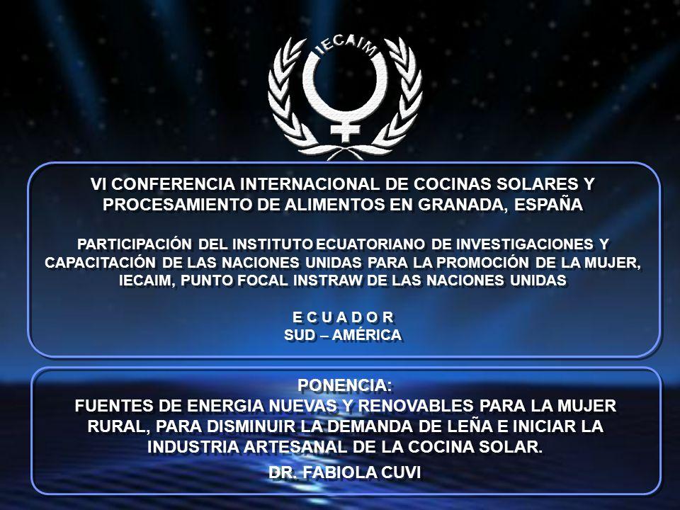VI CONFERENCIA INTERNACIONAL DE COCINAS SOLARES Y PROCESAMIENTO DE ALIMENTOS EN GRANADA, ESPAÑA PARTICIPACIÓN DEL INSTITUTO ECUATORIANO DE INVESTIGACIONES Y CAPACITACIÓN DE LAS NACIONES UNIDAS PARA LA PROMOCIÓN DE LA MUJER, IECAIM, PUNTO FOCAL INSTRAW DE LAS NACIONES UNIDAS E C U A D O R SUD – AMÉRICA VI CONFERENCIA INTERNACIONAL DE COCINAS SOLARES Y PROCESAMIENTO DE ALIMENTOS EN GRANADA, ESPAÑA PARTICIPACIÓN DEL INSTITUTO ECUATORIANO DE INVESTIGACIONES Y CAPACITACIÓN DE LAS NACIONES UNIDAS PARA LA PROMOCIÓN DE LA MUJER, IECAIM, PUNTO FOCAL INSTRAW DE LAS NACIONES UNIDAS E C U A D O R SUD – AMÉRICA PONENCIA: FUENTES DE ENERGIA NUEVAS Y RENOVABLES PARA LA MUJER RURAL, PARA DISMINUIR LA DEMANDA DE LEÑA E INICIAR LA INDUSTRIA ARTESANAL DE LA COCINA SOLAR.