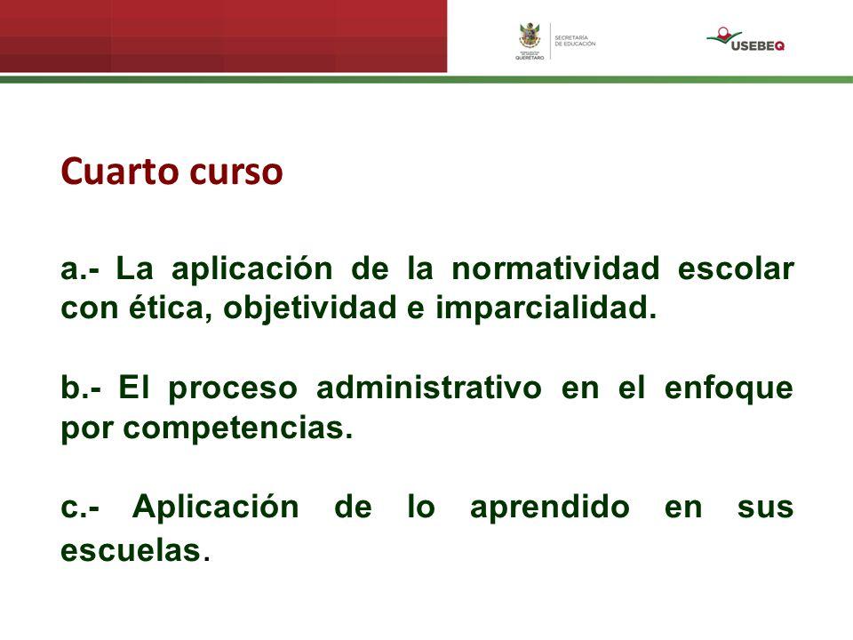 Cuarto curso a.- La aplicación de la normatividad escolar con ética, objetividad e imparcialidad. b.- El proceso administrativo en el enfoque por comp