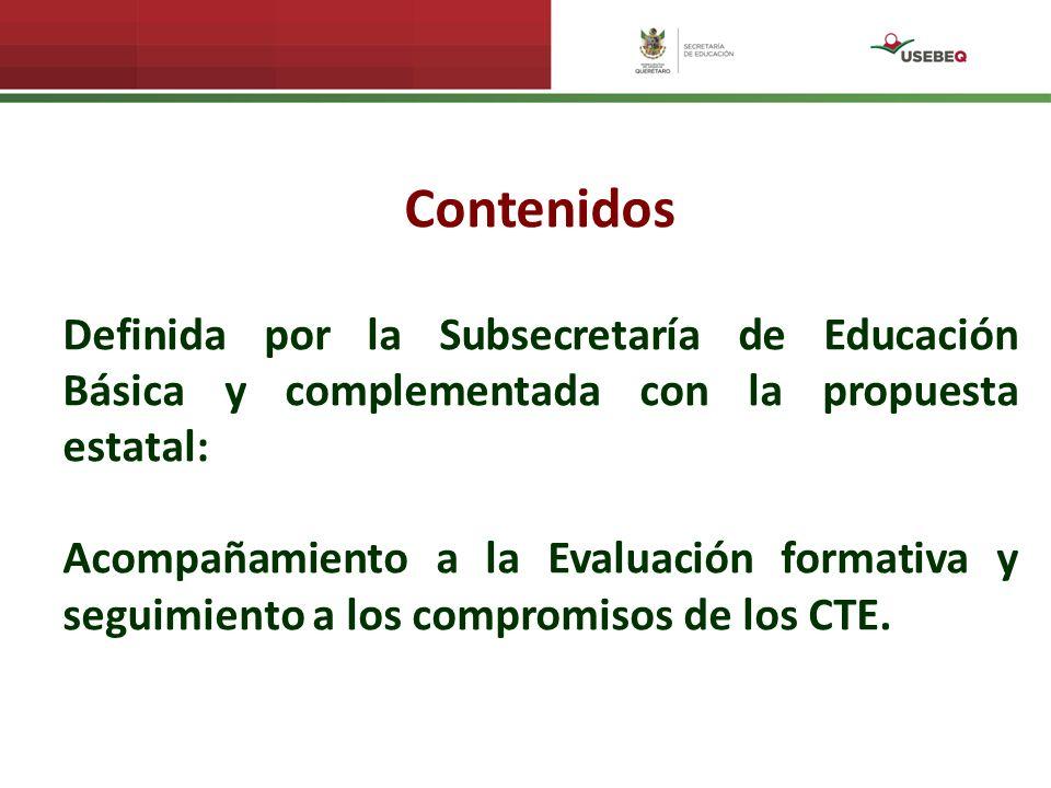 Contenidos Definida por la Subsecretaría de Educación Básica y complementada con la propuesta estatal: Acompañamiento a la Evaluación formativa y seguimiento a los compromisos de los CTE.