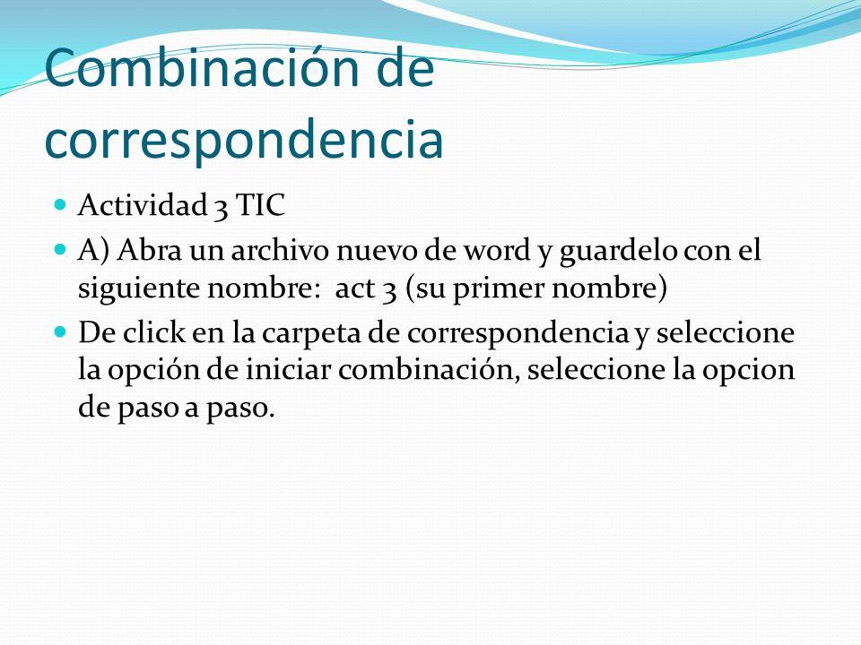 Combinación de correspondencia Actividad 3 TIC A) Abra un archivo nuevo de word y guardelo con el siguiente nombre: act 3 (su primer nombre) De click
