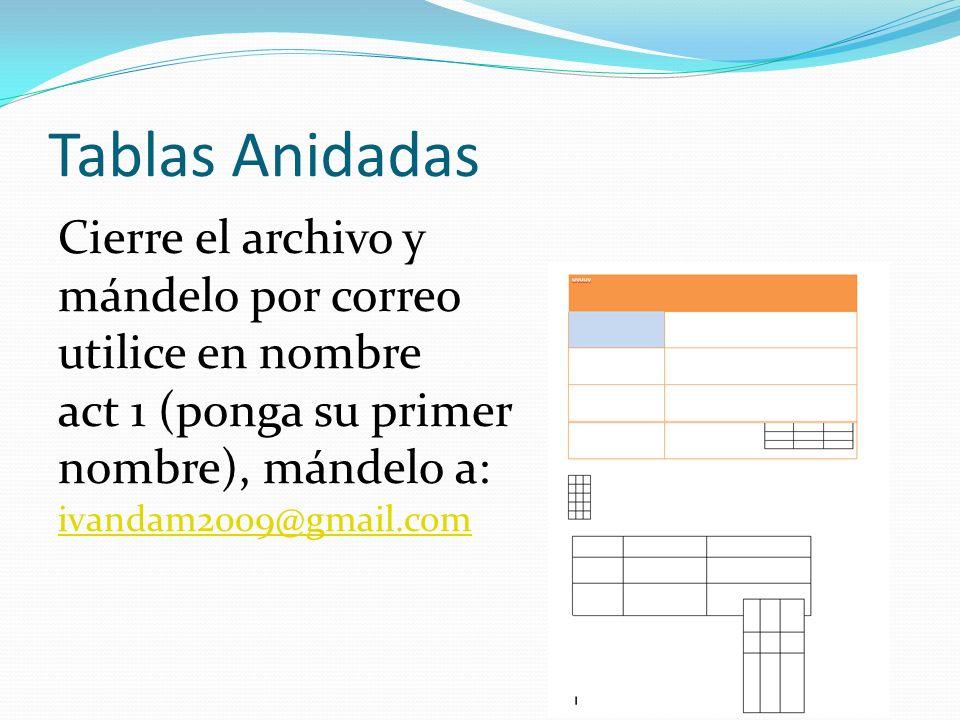 Tablas Anidadas Cierre el archivo y mándelo por correo utilice en nombre act 1 (ponga su primer nombre), mándelo a: ivandam2009@gmail.com ivandam2009@