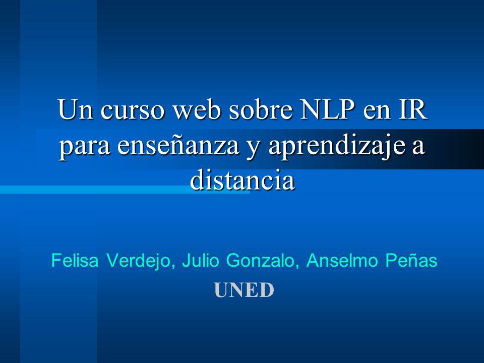 Un curso web sobre NLP en IR para enseñanza y aprendizaje a distancia Felisa Verdejo, Julio Gonzalo, Anselmo Peñas UNED