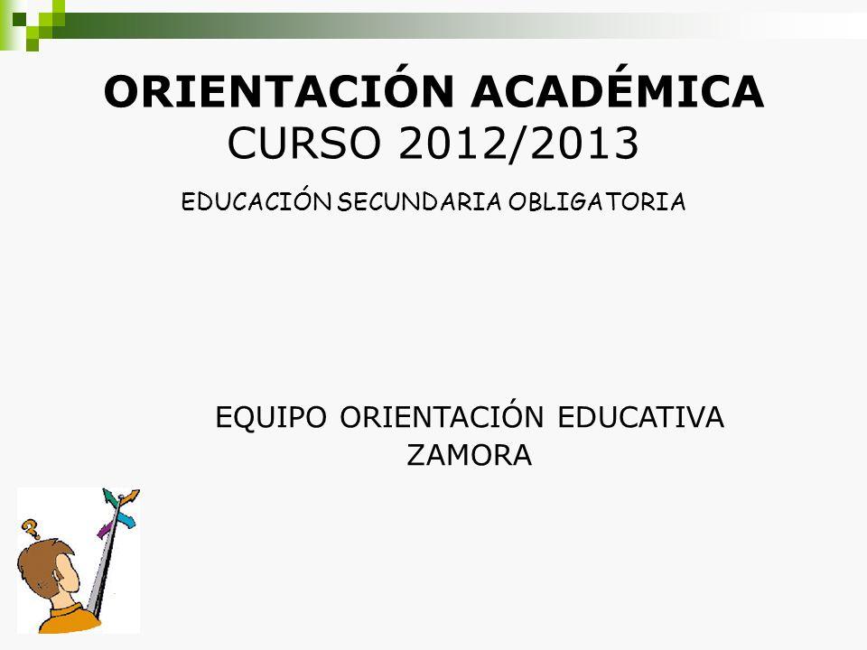 ORIENTACIÓN ACADÉMICA CURSO 2012/2013 EDUCACIÓN SECUNDARIA OBLIGATORIA EQUIPO ORIENTACIÓN EDUCATIVA ZAMORA