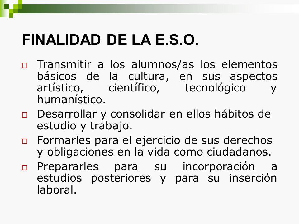 FINALIDAD DE LA E.S.O. Transmitir a los alumnos/as los elementos básicos de la cultura, en sus aspectos artístico, científico, tecnológico y humanísti
