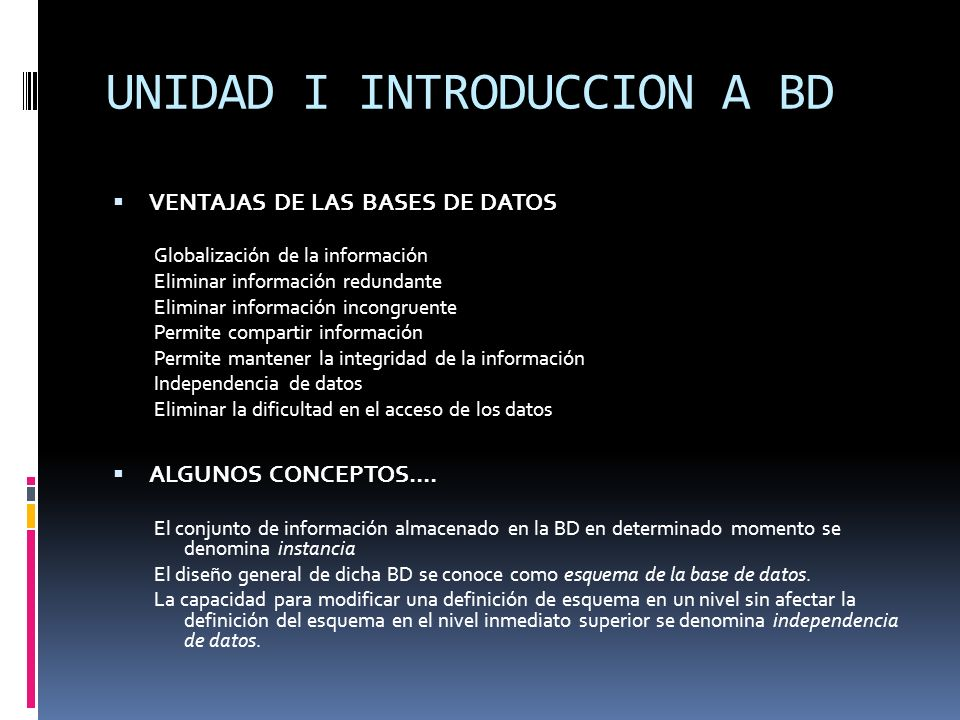 VENTAJAS DE LAS BASES DE DATOS Globalización de la información Eliminar información redundante Eliminar información incongruente Permite compartir inf