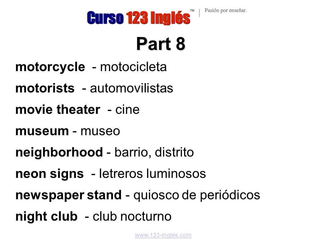 www.123-ingles.com Part 8 motorcycle - motocicleta motorists - automovilistas movie theater - cine museum - museo neighborhood - barrio, distrito neon