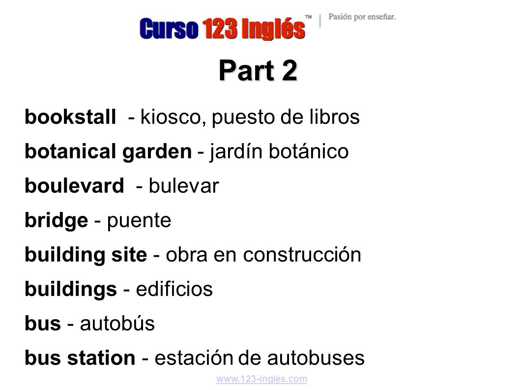 www.123-ingles.com Part 3 bus stop - parada de autobús castle - castillo cathedral - catedral cemetery - cementerio church - iglesia circus - circo city hall - ayuntamiento, municipalidad clock - reloj