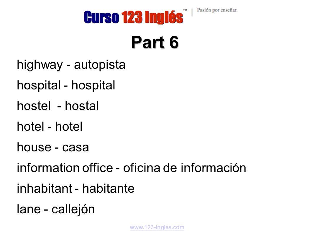 www.123-ingles.com Part 6 highway - autopista hospital - hospital hostel - hostal hotel - hotel house - casa information office - oficina de informaci