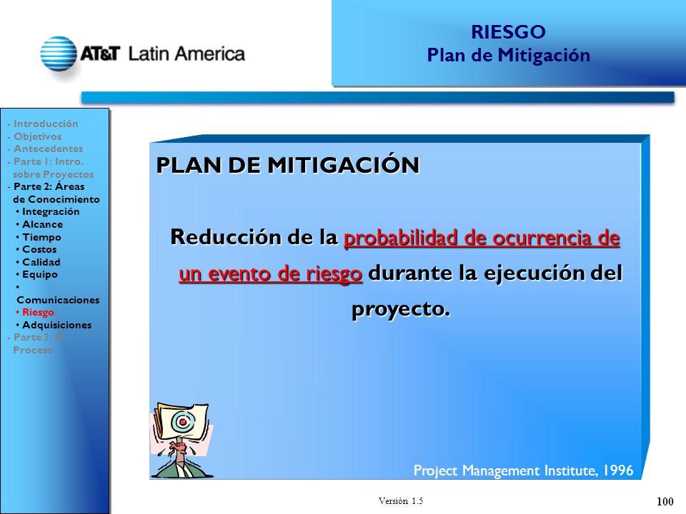 Versión 1.5 100 PLAN DE MITIGACIÓN Reducción de la probabilidad de ocurrencia de un evento de riesgo durante la ejecución del proyecto.