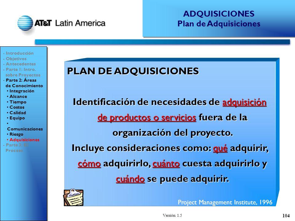 Versión 1.5 104 PLAN DE ADQUISICIONES Identificación de necesidades de adquisición de productos o servicios fuera de la organización del proyecto.