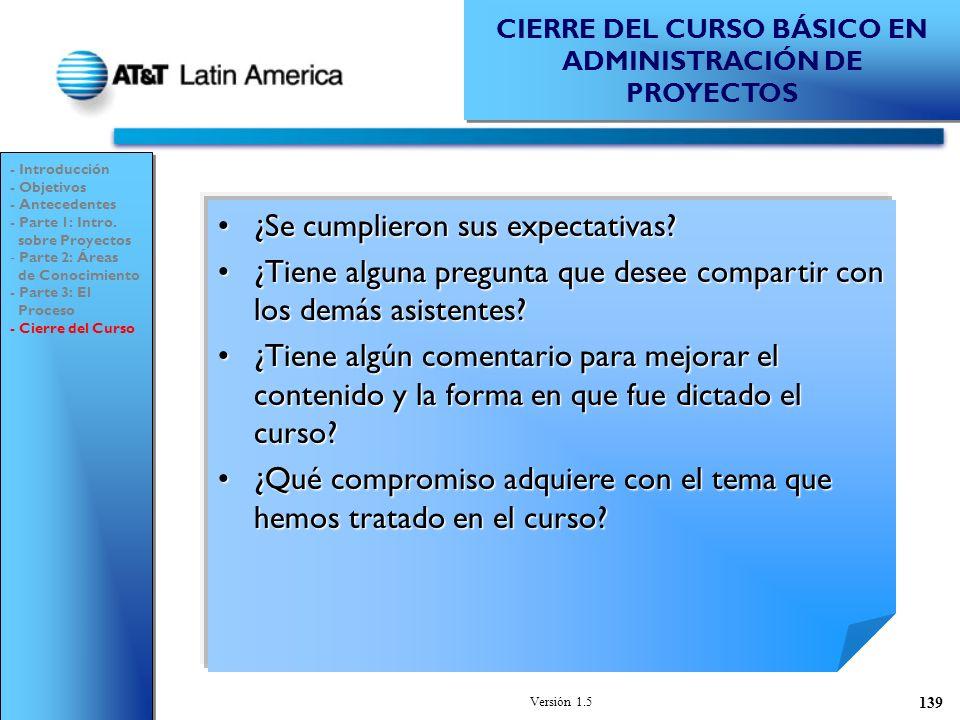 Versión 1.5 139 CIERRE DEL CURSO BÁSICO EN ADMINISTRACIÓN DE PROYECTOS ¿Se cumplieron sus expectativas?¿Se cumplieron sus expectativas.