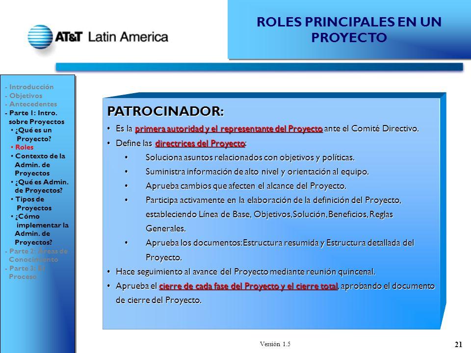 Versión 1.5 21 ROLES PRINCIPALES EN UN PROYECTO PATROCINADOR: Es la primera autoridad y el representante del Proyecto ante el Comité Directivo.Es la primera autoridad y el representante del Proyecto ante el Comité Directivo.