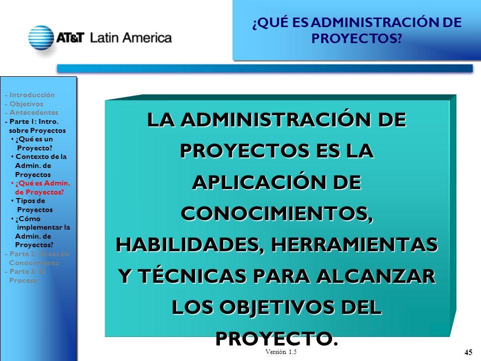 Versión 1.5 45 LA ADMINISTRACIÓN DE PROYECTOS ES LA APLICACIÓN DE CONOCIMIENTOS, HABILIDADES, HERRAMIENTAS Y TÉCNICAS PARA ALCANZAR LOS OBJETIVOS DEL PROYECTO.