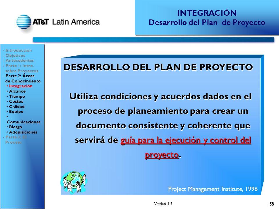 Versión 1.5 58 DESARROLLO DEL PLAN DE PROYECTO Utiliza condiciones y acuerdos dados en el proceso de planeamiento para crear un documento consistente y coherente que servirá de guía para la ejecución y control del proyecto.