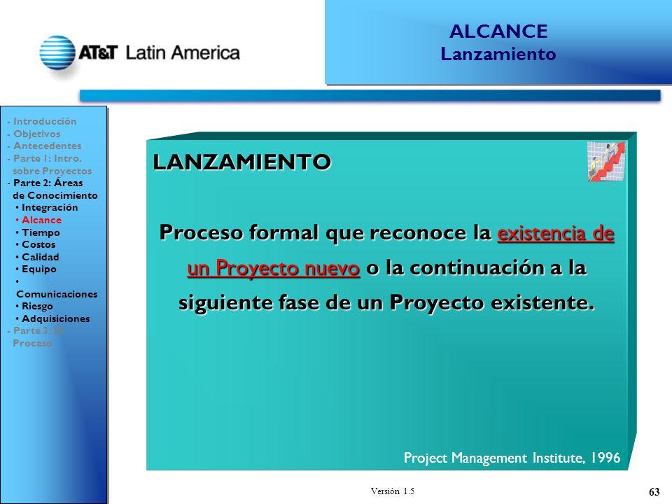Versión 1.5 63 LANZAMIENTO Proceso formal que reconoce la existencia de un Proyecto nuevo o la continuación a la siguiente fase de un Proyecto existente.