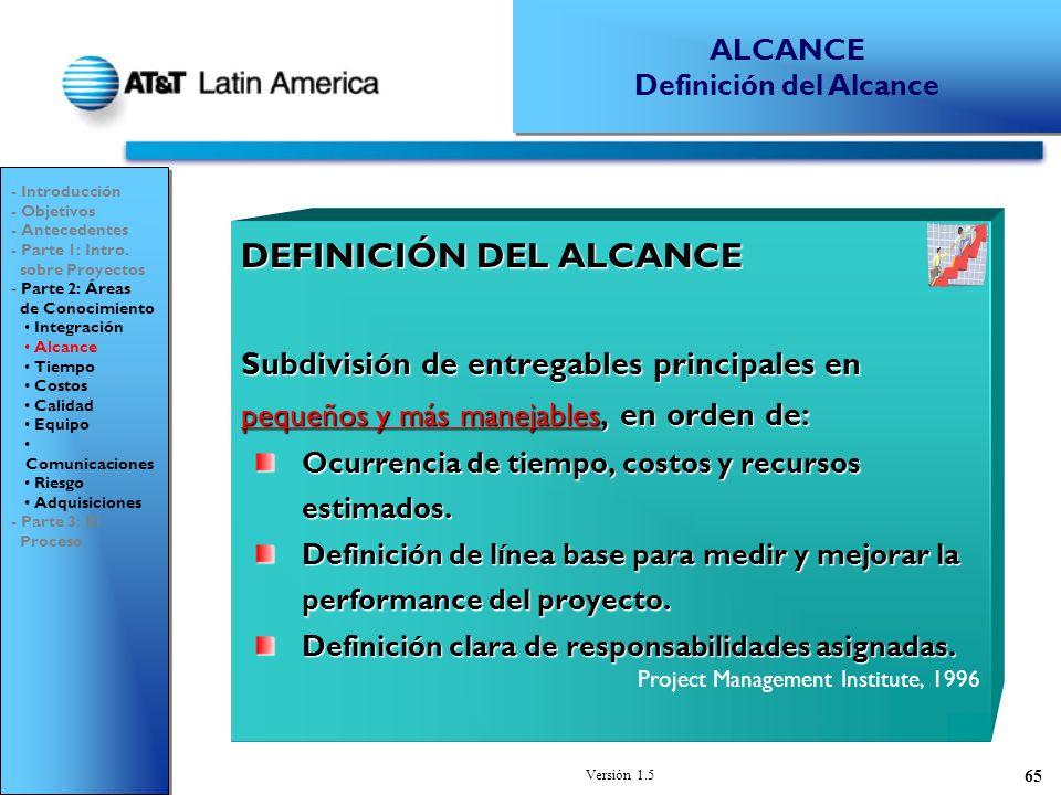 Versión 1.5 65 DEFINICIÓN DEL ALCANCE Subdivisión de entregables principales en pequeños y más manejables, en orden de: Ocurrencia de tiempo, costos y recursos estimados.
