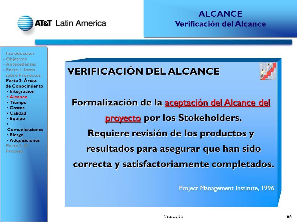 Versión 1.5 66 VERIFICACIÓN DEL ALCANCE Formalización de la aceptación del Alcance del proyecto por los Stokeholders.