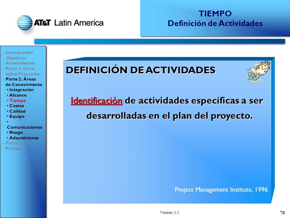 Versión 1.5 70 DEFINICIÓN DE ACTIVIDADES Identificación de actividades específicas a ser desarrolladas en el plan del proyecto.