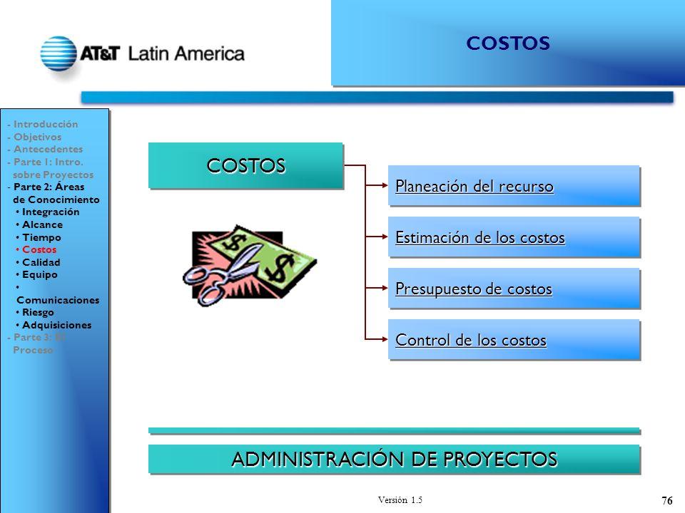 Versión 1.5 76 Estimación de los costos Estimación de los costos Estimación de los costos Estimación de los costos Planeación del recurso Planeación del recurso Planeación del recurso Planeación del recurso Presupuesto de costos Presupuesto de costos Presupuesto de costos Presupuesto de costos Control de los costos Control de los costos Control de los costos Control de los costos COSTOSCOSTOS ADMINISTRACIÓN DE PROYECTOS - Introducción - Objetivos - Antecedentes - Parte 1: Intro.