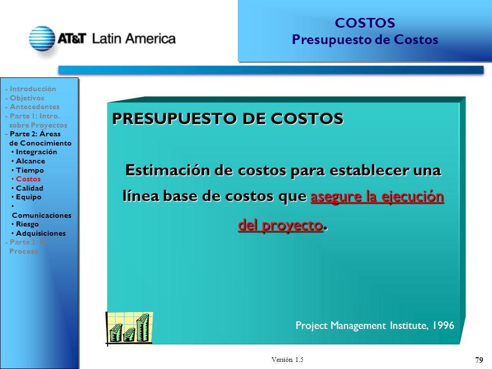Versión 1.5 79 PRESUPUESTO DE COSTOS Estimación de costos para establecer una línea base de costos que asegure la ejecución del proyecto.