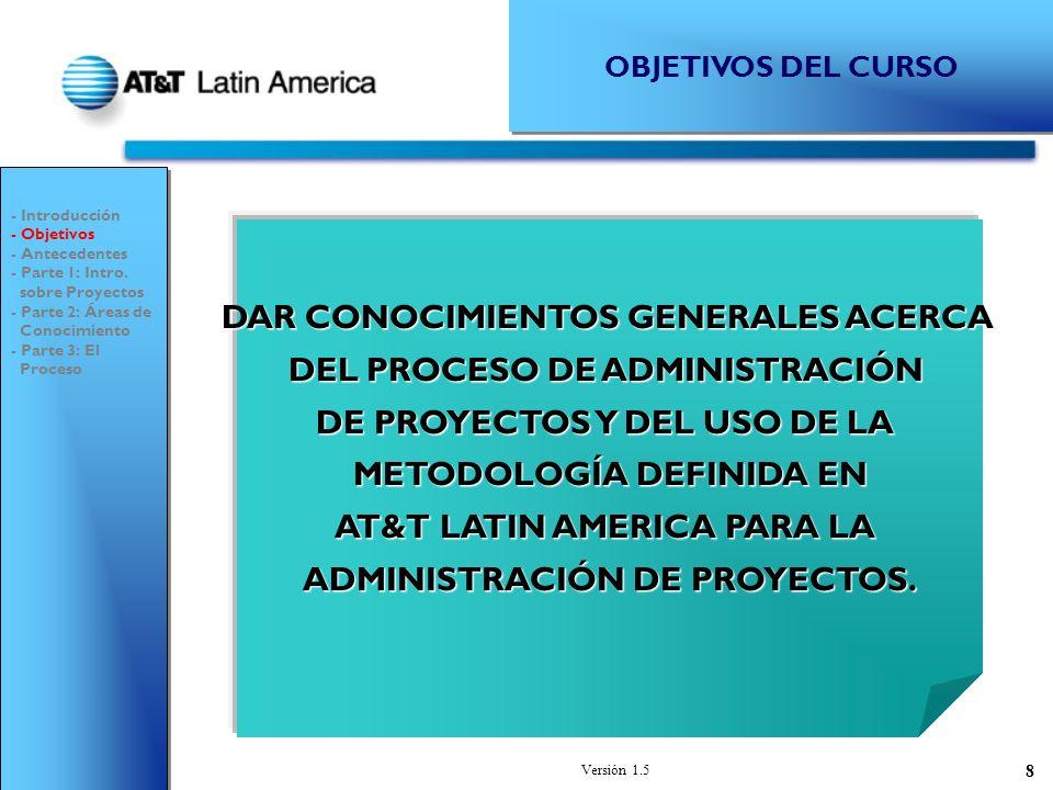Versión 1.5 8 OBJETIVOS DEL CURSO DAR CONOCIMIENTOS GENERALES ACERCA DEL PROCESO DE ADMINISTRACIÓN DE PROYECTOS Y DEL USO DE LA METODOLOGÍA DEFINIDA EN AT&T LATIN AMERICA PARA LA ADMINISTRACIÓN DE PROYECTOS.