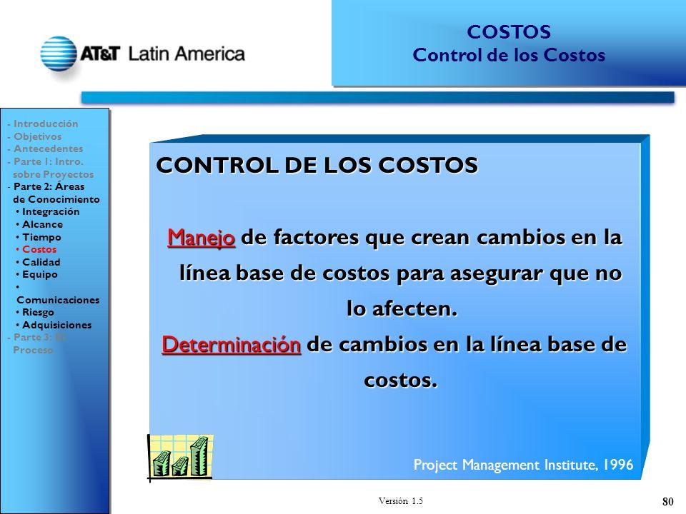Versión 1.5 80 CONTROL DE LOS COSTOS Manejo de factores que crean cambios en la línea base de costos para asegurar que no lo afecten.