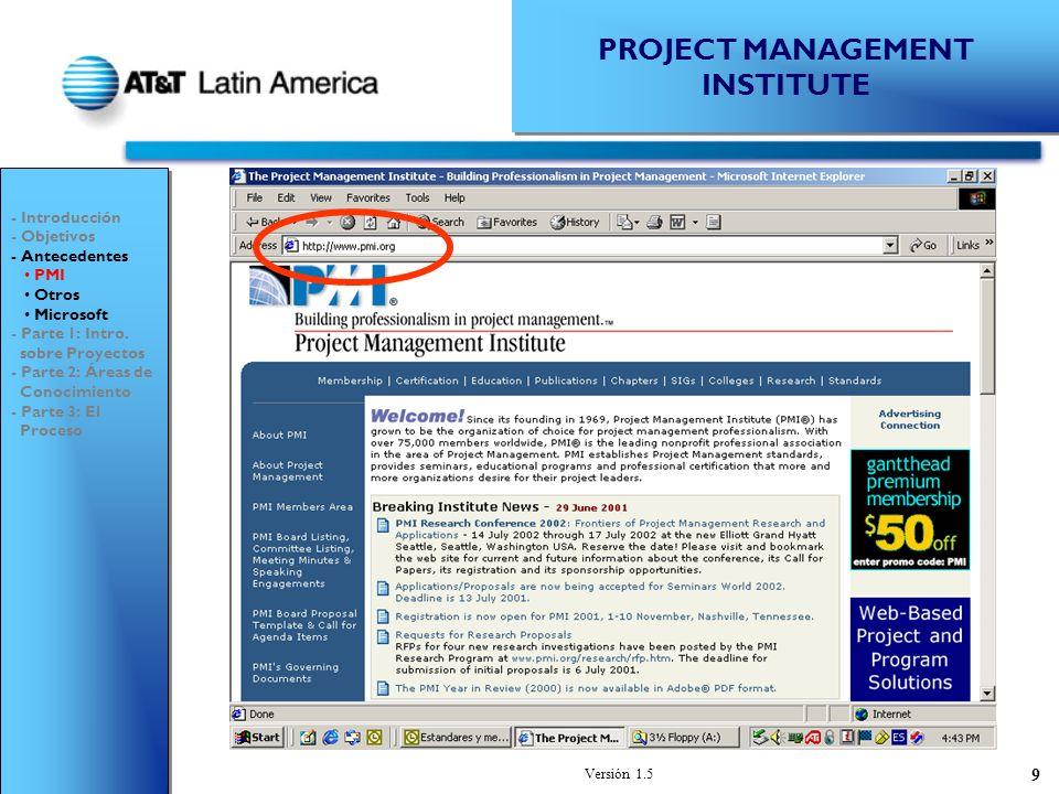 Versión 1.5 9 PROJECT MANAGEMENT INSTITUTE - Introducción - Objetivos - Antecedentes PMI Otros Microsoft - Parte 1: Intro.