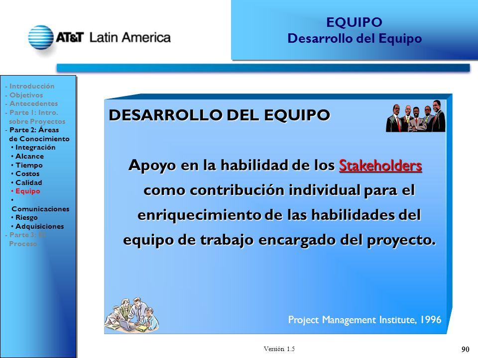 Versión 1.5 90 DESARROLLO DEL EQUIPO Apoyo en la habilidad de los Stakeholders como contribución individual para el enriquecimiento de las habilidades del equipo de trabajo encargado del proyecto.
