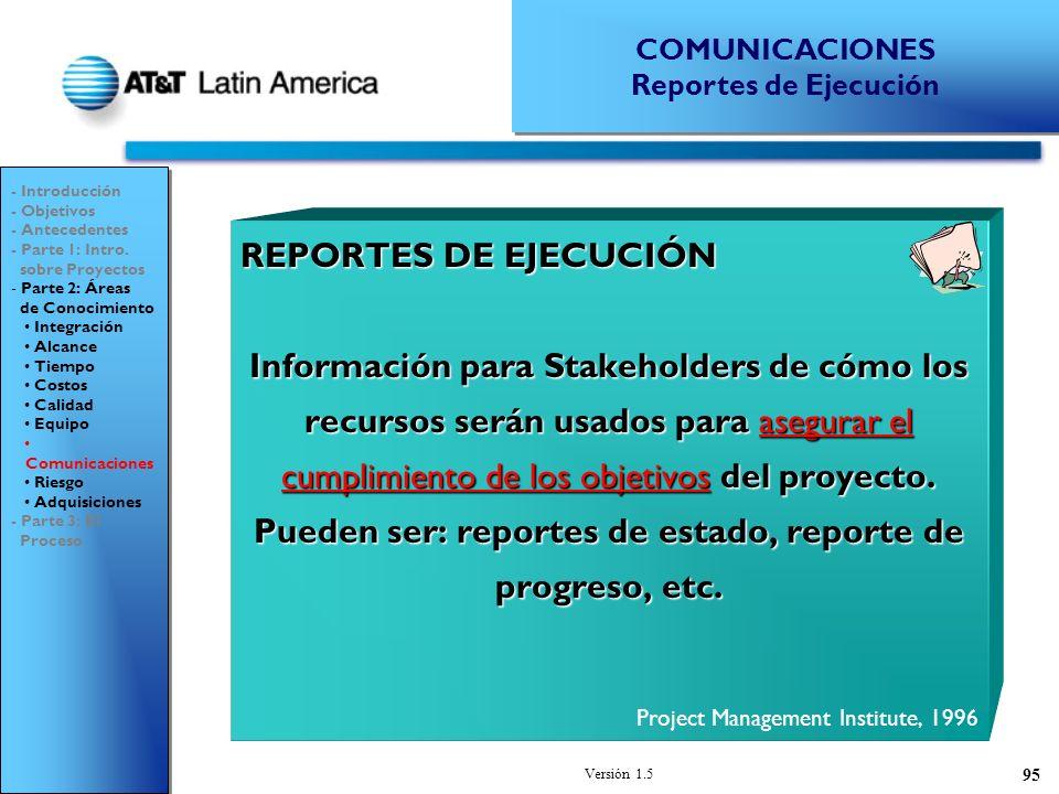 Versión 1.5 95 REPORTES DE EJECUCIÓN Información para Stakeholders de cómo los recursos serán usados para asegurar el cumplimiento de los objetivos del proyecto.
