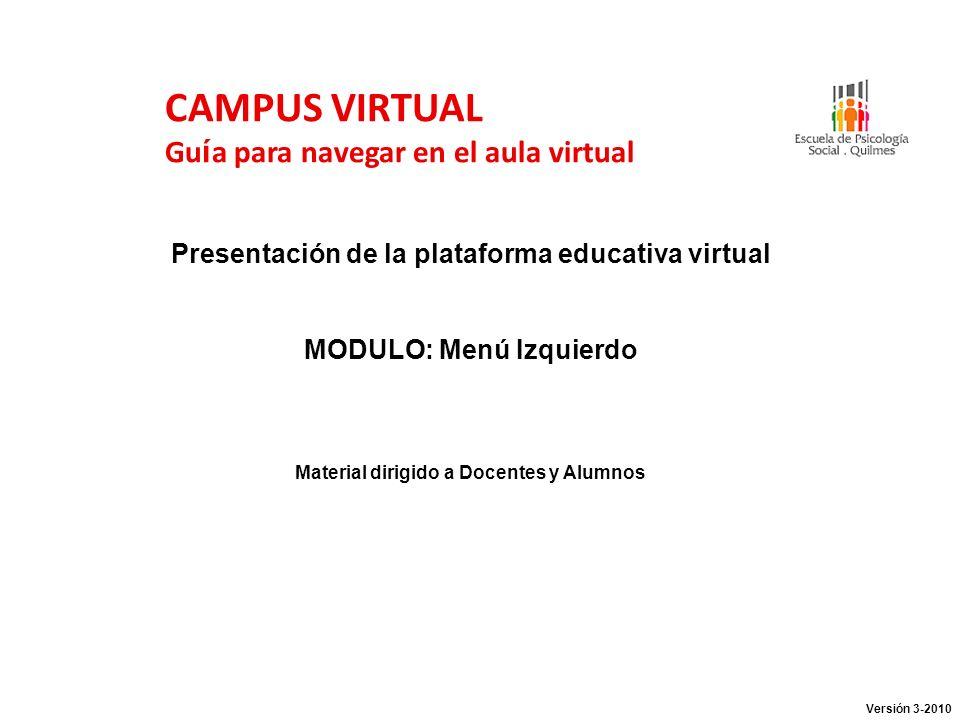 CAMPUS VIRTUAL Gu í a para navegar en el aula virtual Presentación de la plataforma educativa virtual MODULO: Menú Izquierdo Material dirigido a Docen