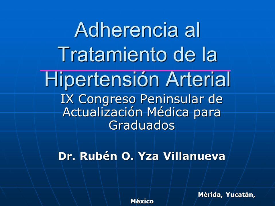 Adherencia al Tratamiento de la Hipertensión Arterial IX Congreso Peninsular de Actualización Médica para Graduados Dr. Rubén O. Yza Villanueva Mérida
