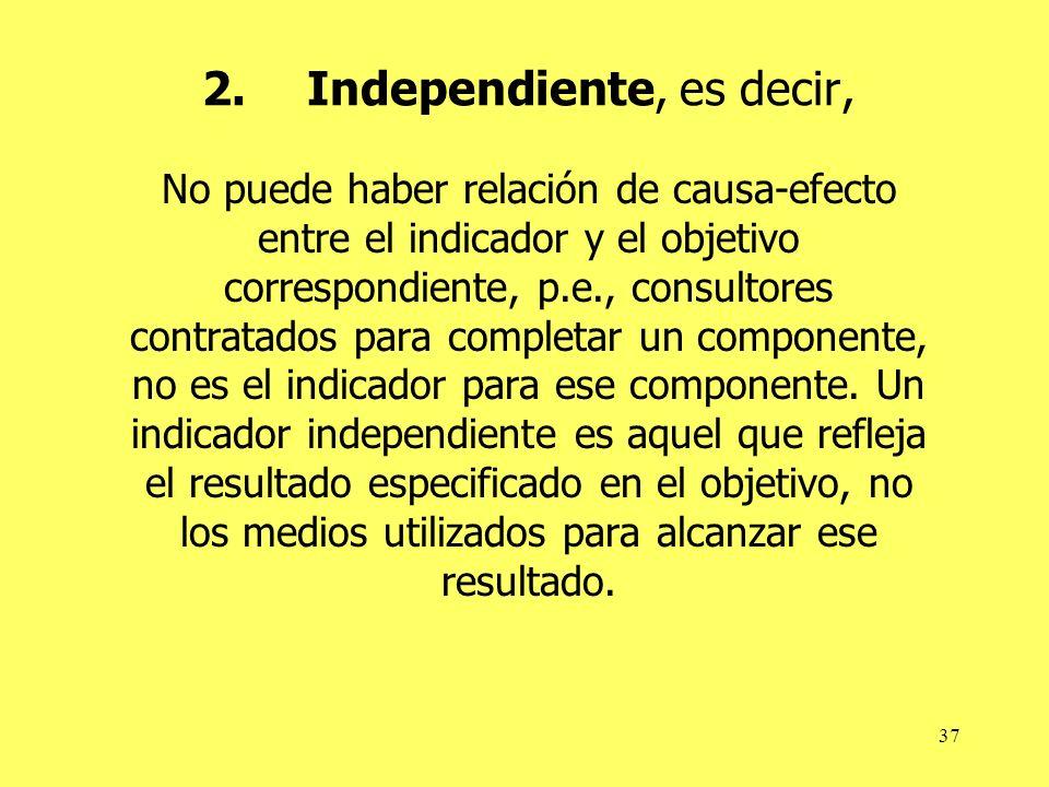37 2.Independiente, es decir, No puede haber relación de causa-efecto entre el indicador y el objetivo correspondiente, p.e., consultores contratados para completar un componente, no es el indicador para ese componente.