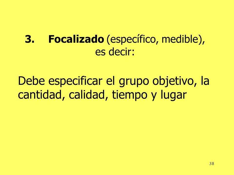 38 3.Focalizado (específico, medible), es decir: Debe especificar el grupo objetivo, la cantidad, calidad, tiempo y lugar