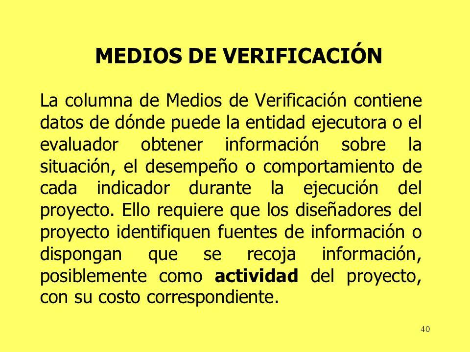 40 MEDIOS DE VERIFICACIÓN La columna de Medios de Verificación contiene datos de dónde puede la entidad ejecutora o el evaluador obtener información sobre la situación, el desempeño o comportamiento de cada indicador durante la ejecución del proyecto.
