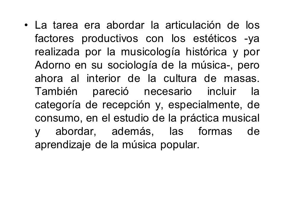 La tarea era abordar la articulación de los factores productivos con los estéticos -ya realizada por la musicología histórica y por Adorno en su sociología de la música-, pero ahora al interior de la cultura de masas.