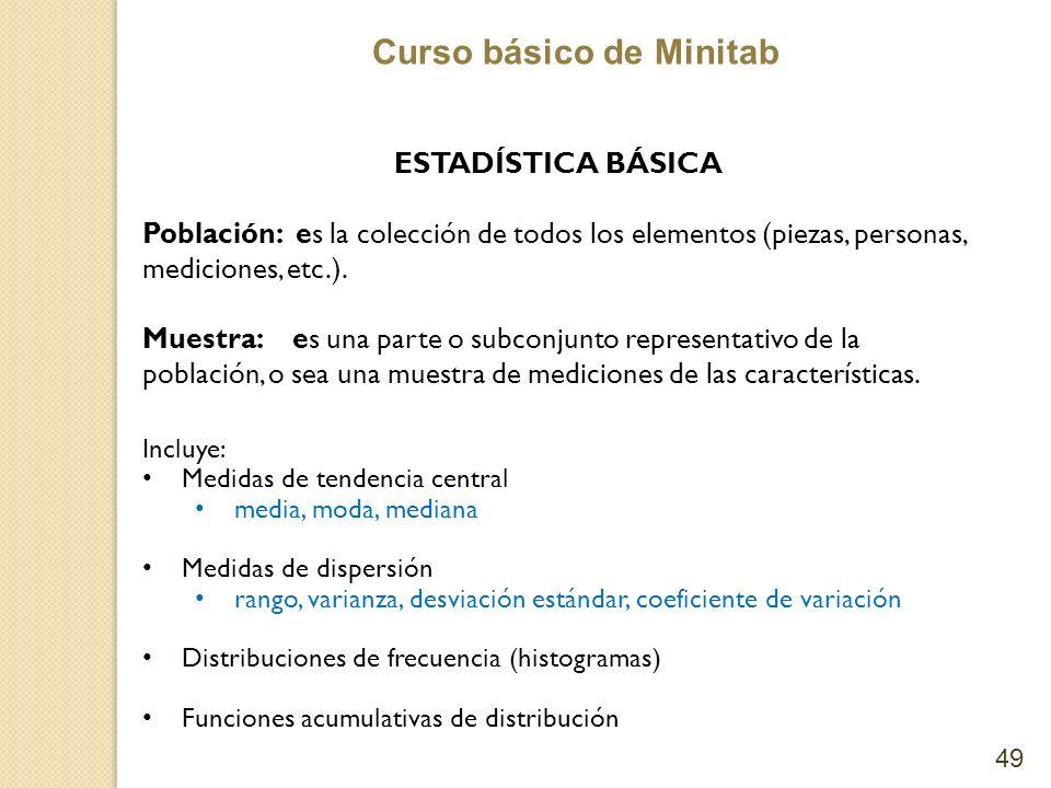 Curso básico de Minitab 49 ESTADÍSTICA BÁSICA Población: es la colección de todos los elementos (piezas, personas, mediciones, etc.). Muestra: es una