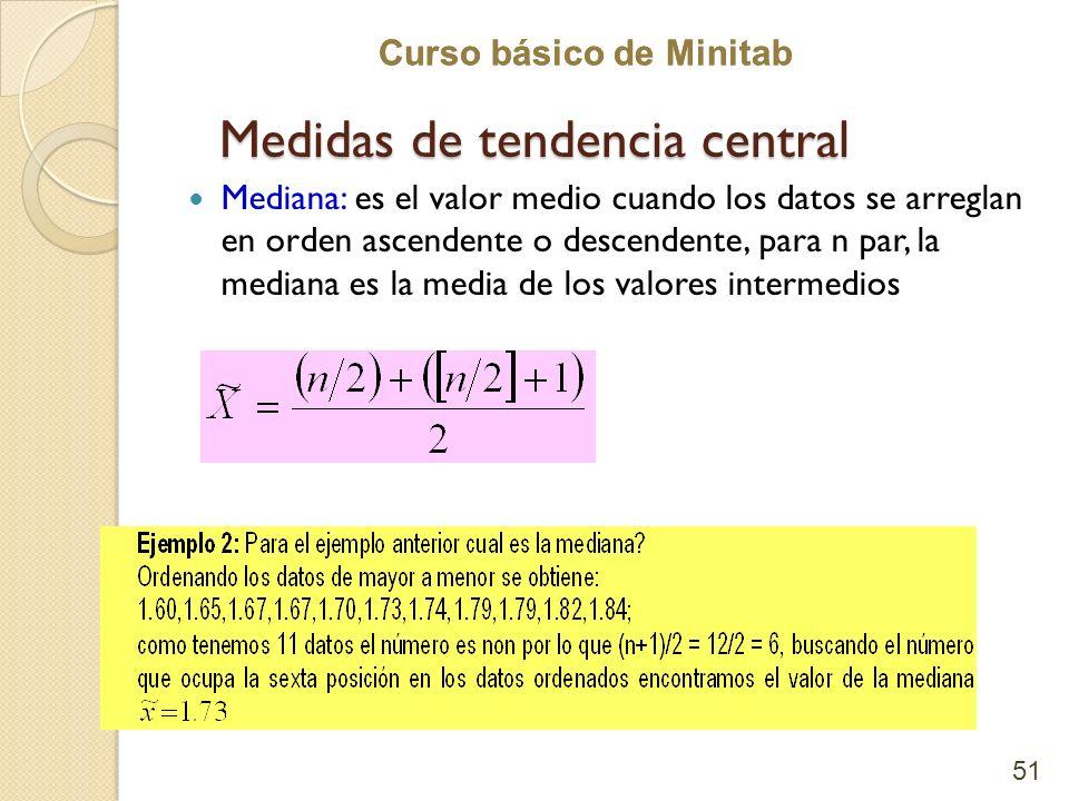 Curso básico de Minitab Medidas de tendencia central Mediana: es el valor medio cuando los datos se arreglan en orden ascendente o descendente, para n